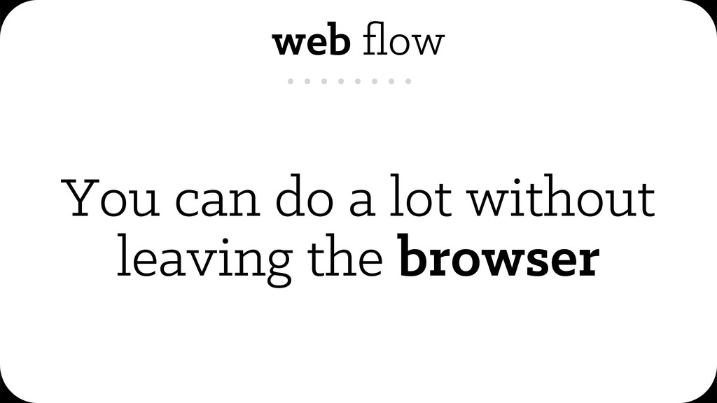 web flow You can do a lot without leaving the br...