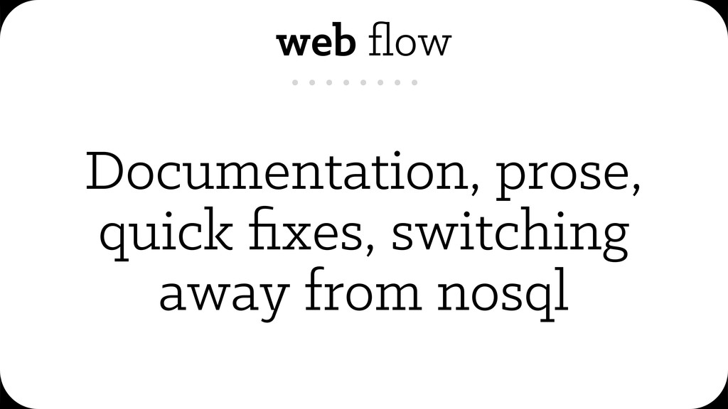 web flow Documentation, prose, quick fixes, switc...
