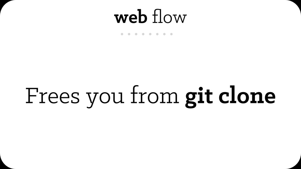 web flow Frees you from git clone