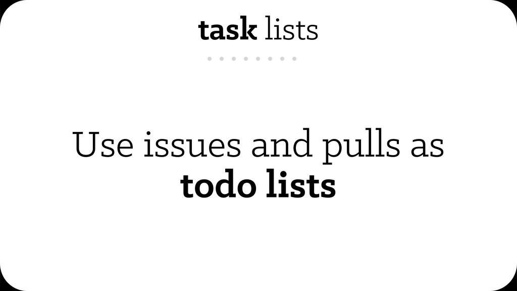 task lists Use issues and pulls as todo lists