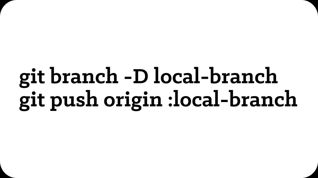 git branch -D local-branch git push origin :loc...