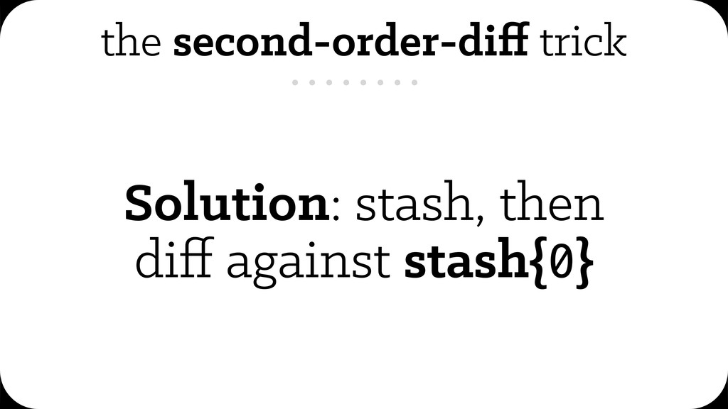 the second-order-diff trick Solution: stash, the...