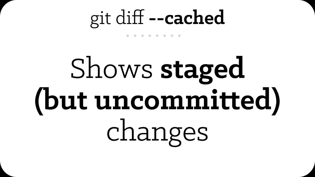 git diff --cached Shows staged (but uncommi ed) ...