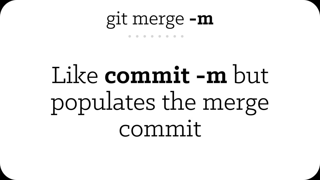 git merge -m Like commit -m but populates the m...