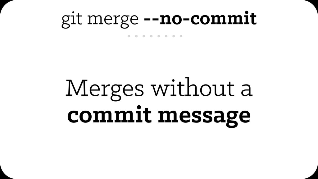 git merge --no-commit Merges without a commit m...