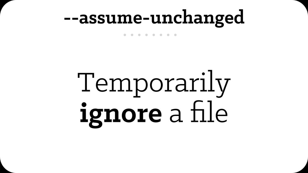 --assume-unchanged Temporarily ignore a file