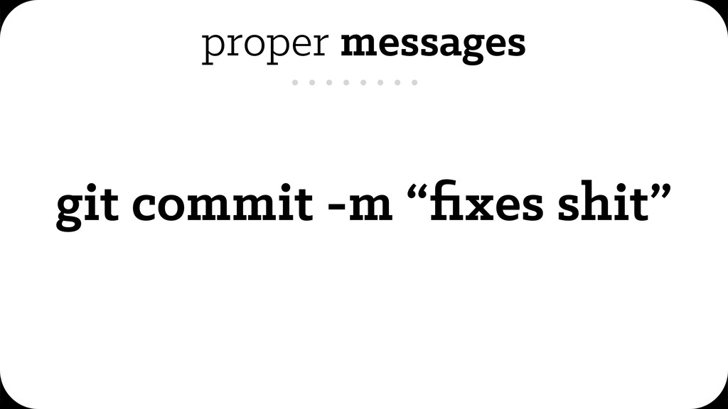 "proper messages git commit -m ""fixes shit"""
