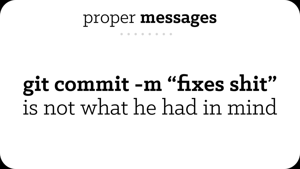 "proper messages git commit -m ""fixes shit"" is no..."