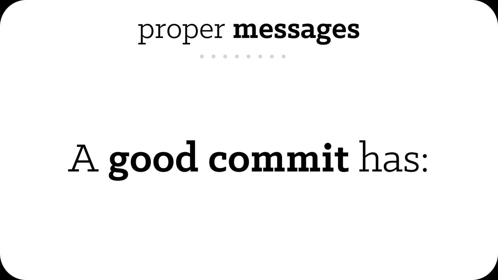 proper messages A good commit has: