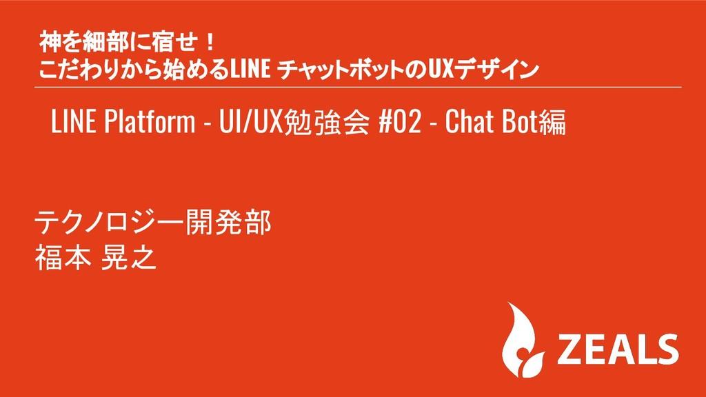 LINE Platform - UI/UX勉強会 #02 - Chat Bot編 神を細部に宿...