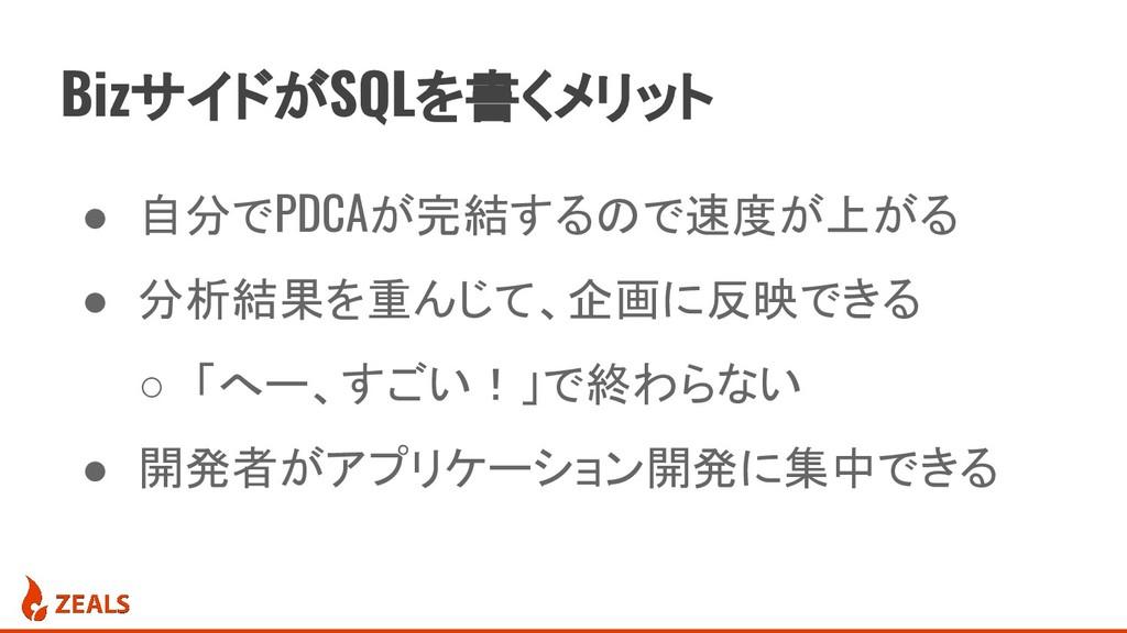 BizサイドがSQLを書くメリット ● 自分でPDCAが完結するので速度が上がる ● 分析結果...