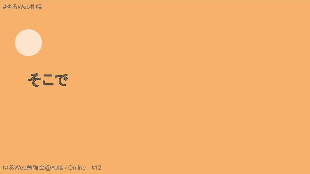 ゆるWeb勉強会@札幌 / Online #12 #ゆるWeb札幌 そこで