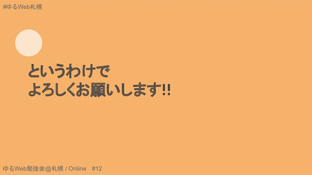 ゆるWeb勉強会@札幌 / Online #12 #ゆるWeb札幌 というわけで よろしくお願...