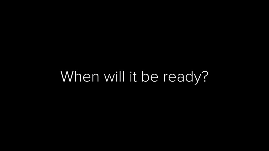 When will it be ready?
