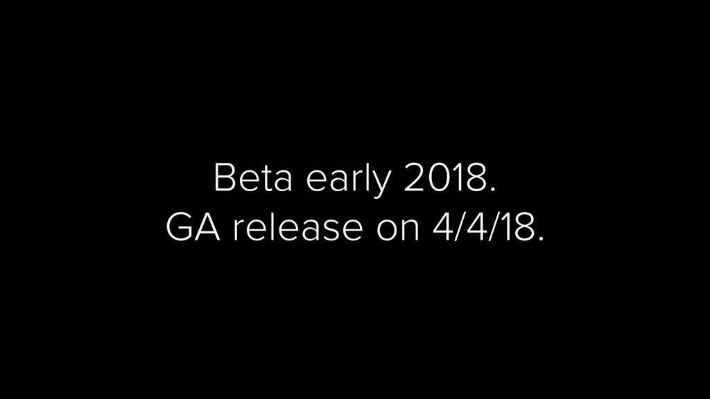 Beta early 2018. GA release on 4/4/18.