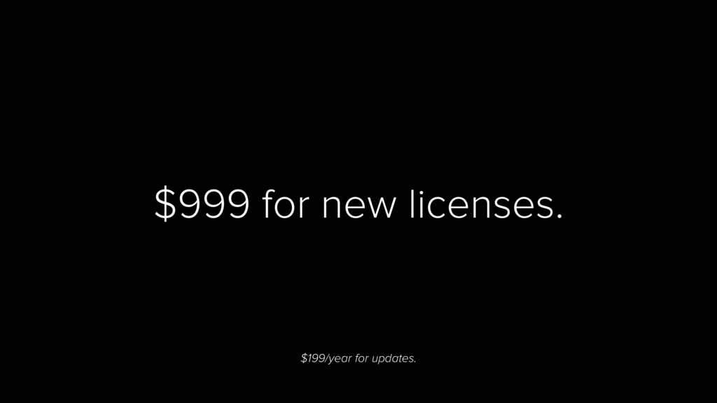 $999 for new licenses. $199/year for updates.