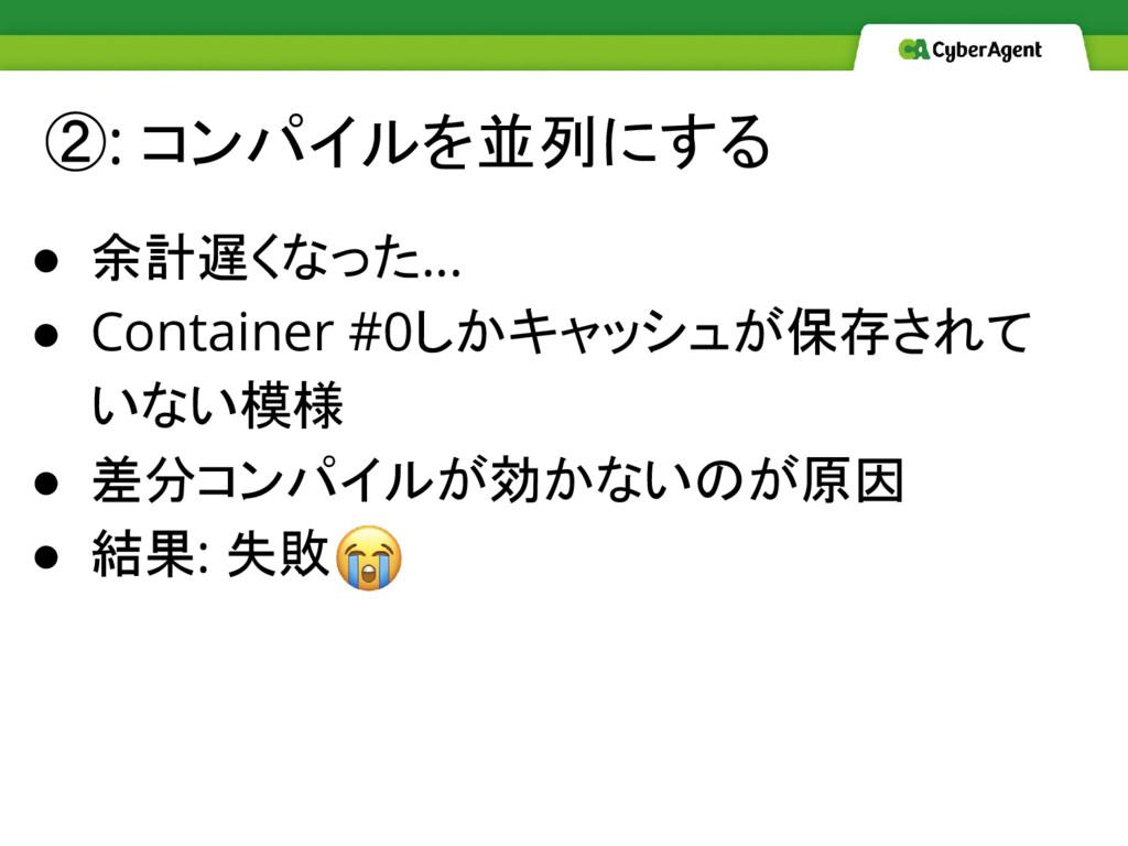②: コンパイルを並列にする ● 余計遅くなった… ● Container #0しかキャッシュ...