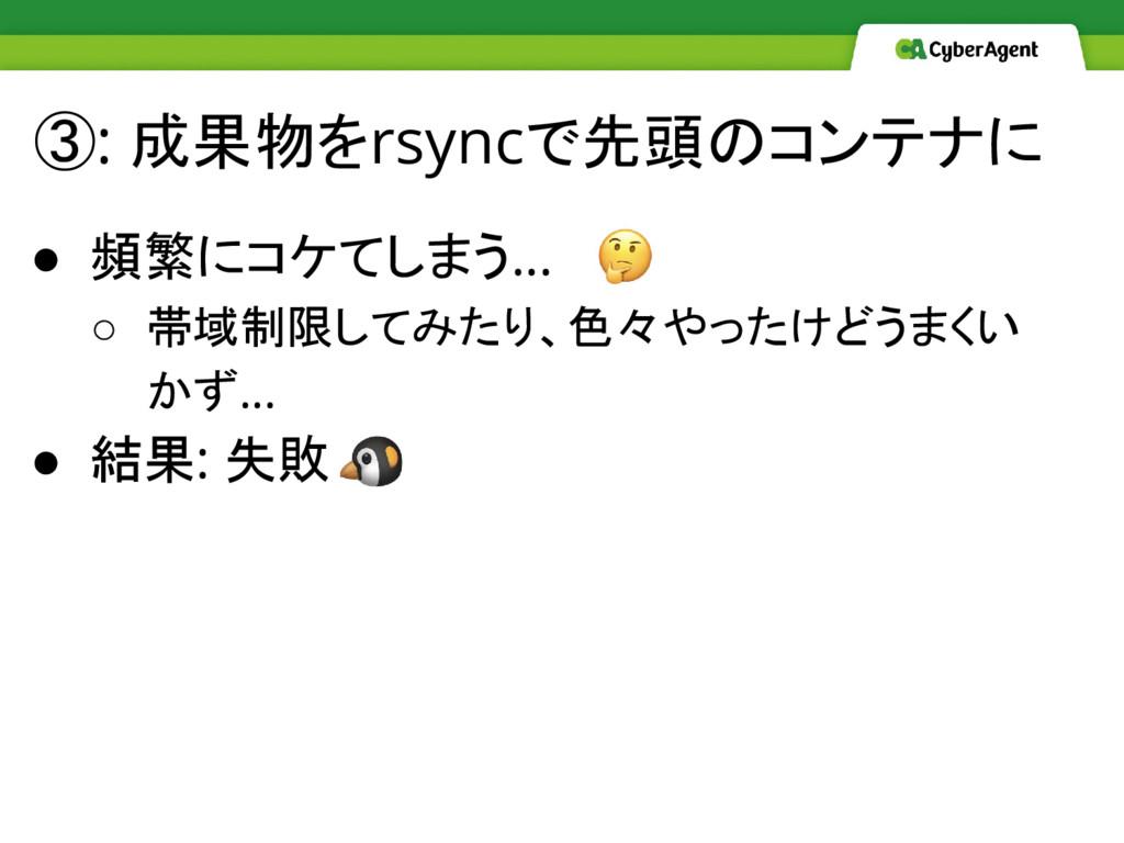 ③: 成果物をrsyncで先頭のコンテナに ● 頻繁にコケてしまう… ○ 帯域制限してみたり、...