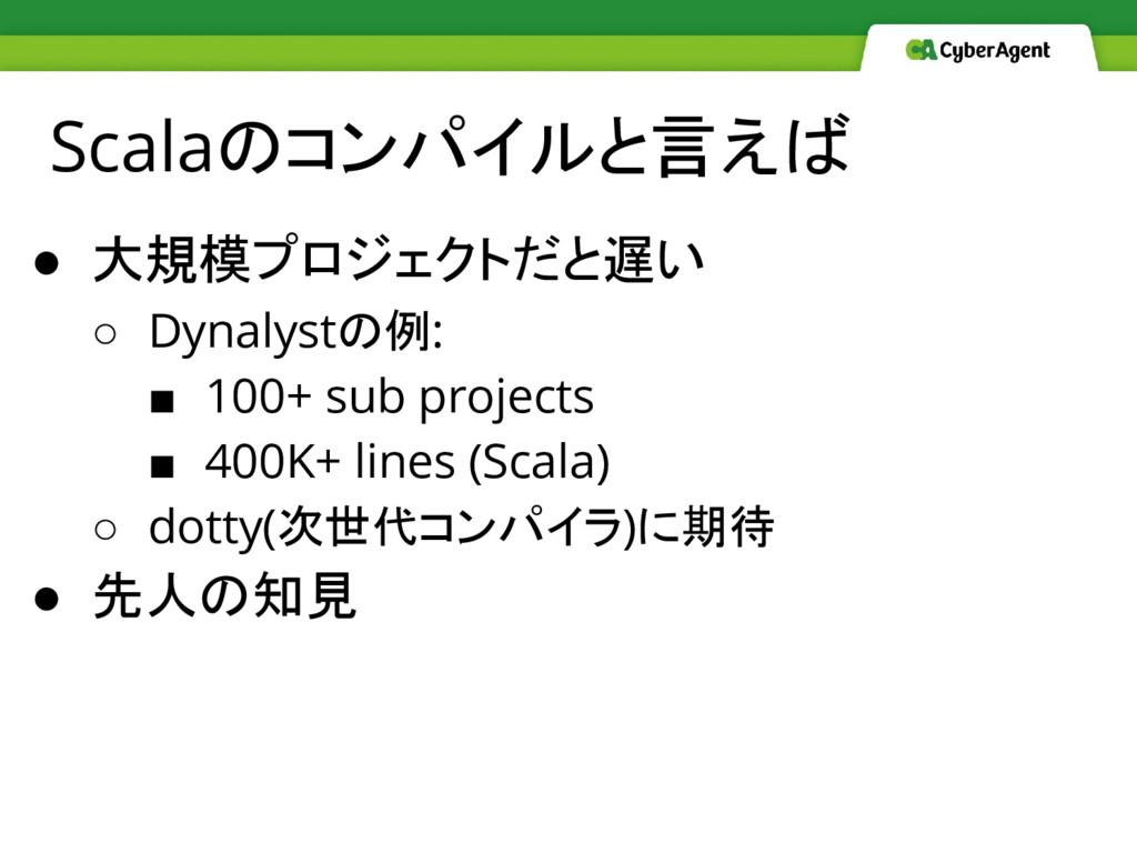 Scalaのコンパイルと言えば ● 大規模プロジェクトだと遅い ○ Dynalystの例: ■...
