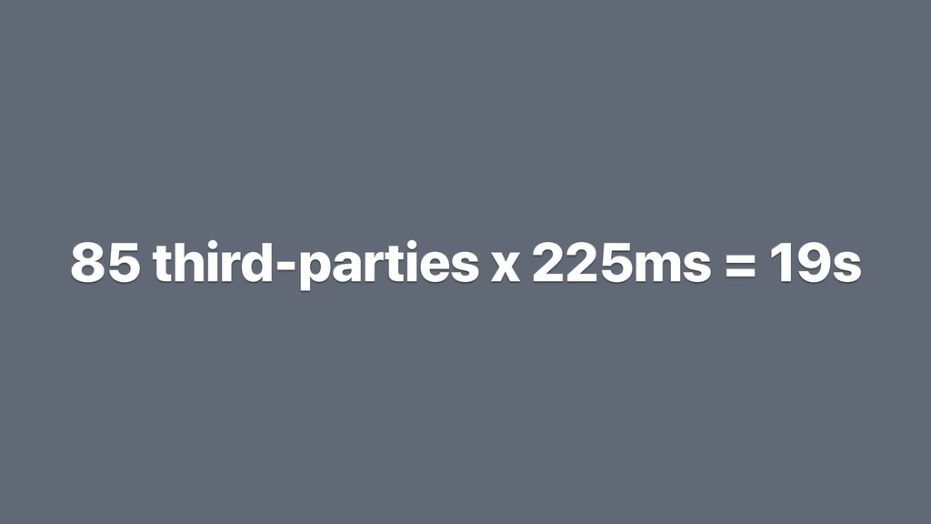 85 third-parties x 225ms = 19s