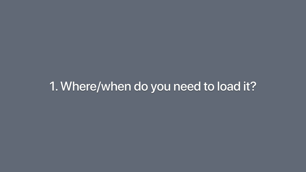 1. Where/when do you need to load it?