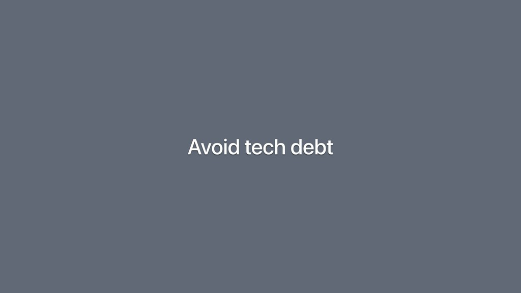 Avoid tech debt