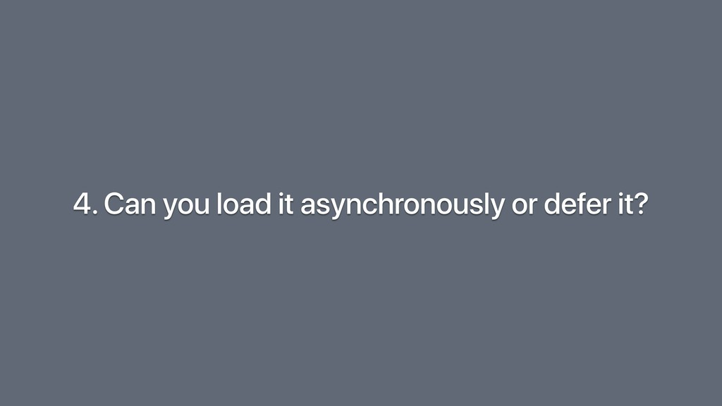 4. Can you load it asynchronously or defer it?