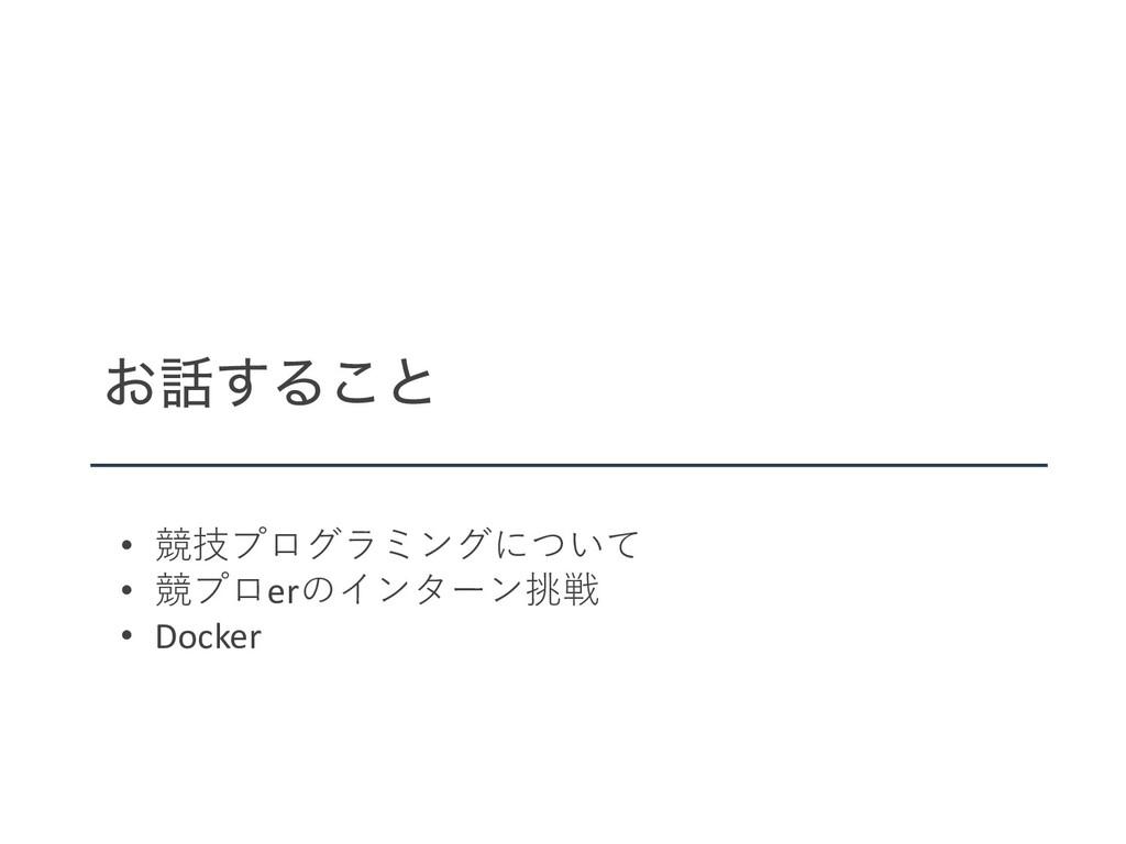 ͓͢Δ͜ͱ • 競技プログラミングについて • 競プロerのインターン挑戦 • Docker