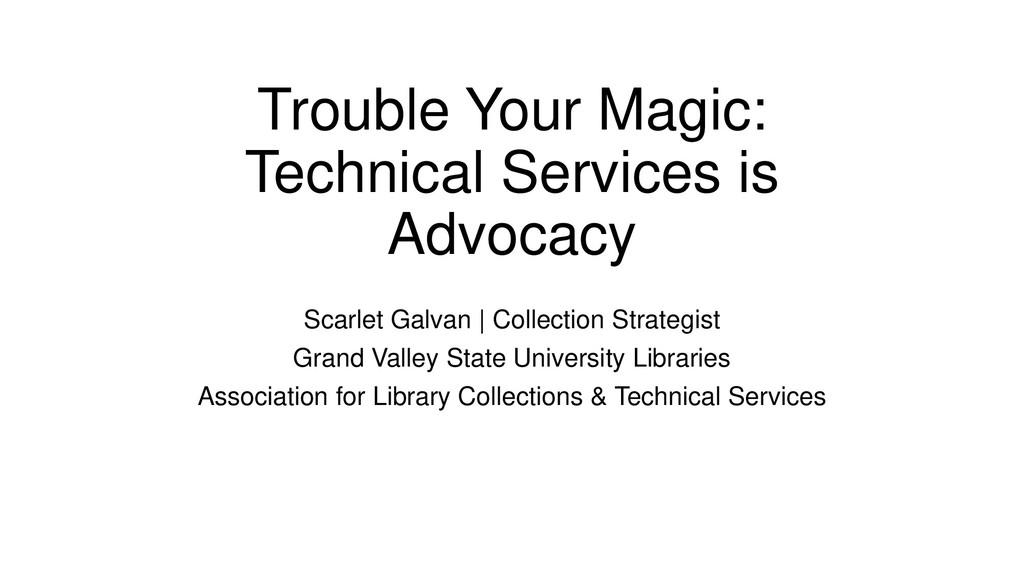 Trouble Your Magic: Technical Services is Advoc...