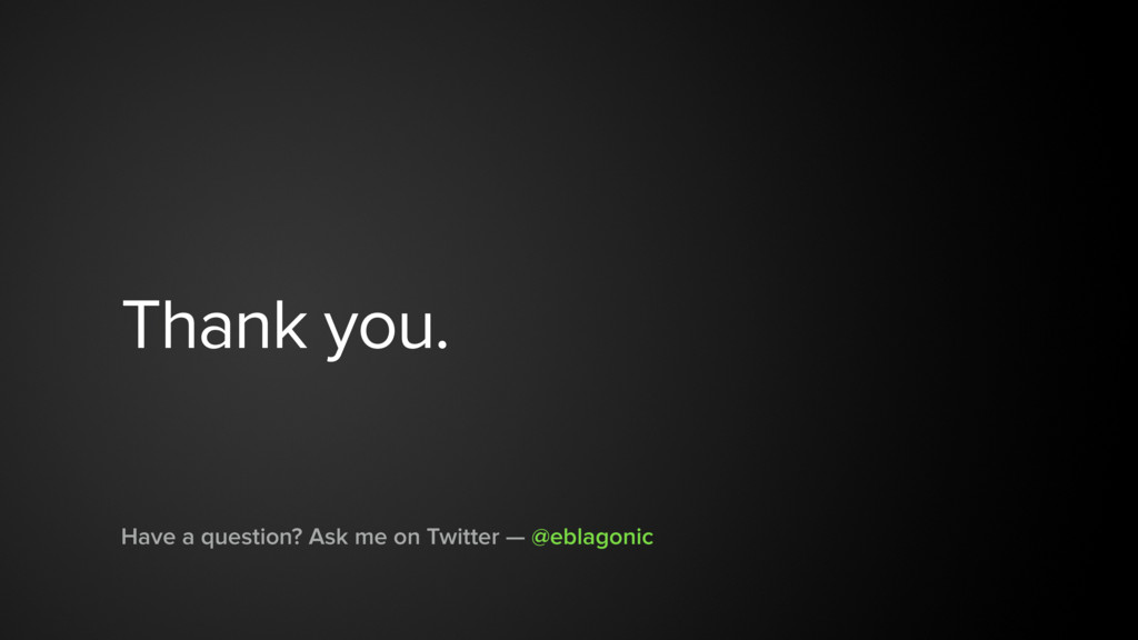 Thank you. Have a question? Ask me on Twitter —...