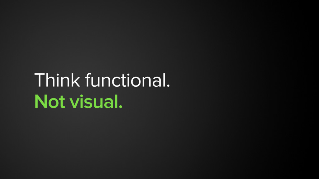 Think functional. Not visual.
