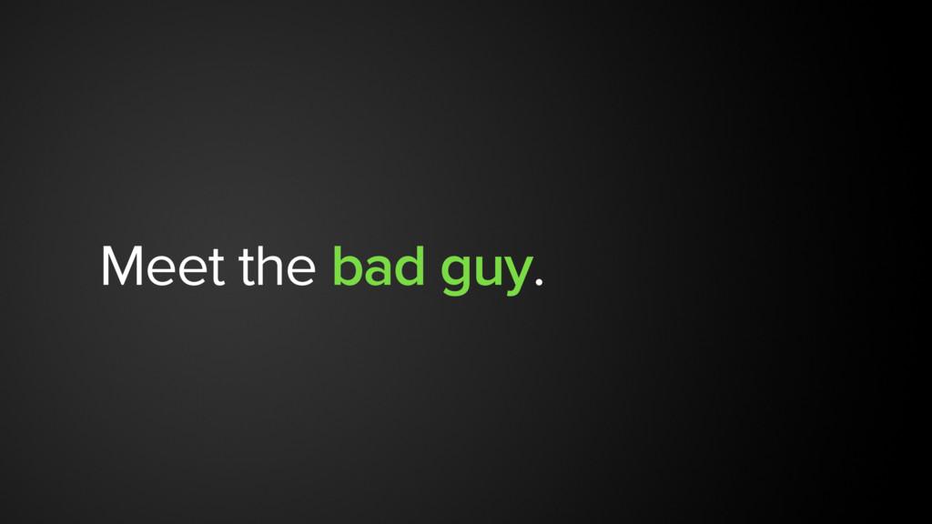 Meet the bad guy.