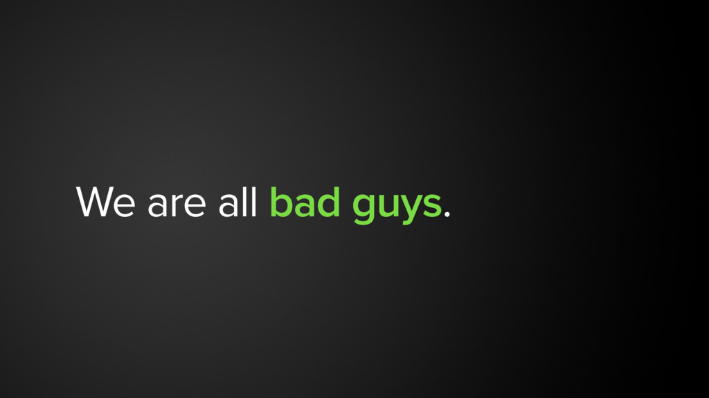 We are all bad guys.