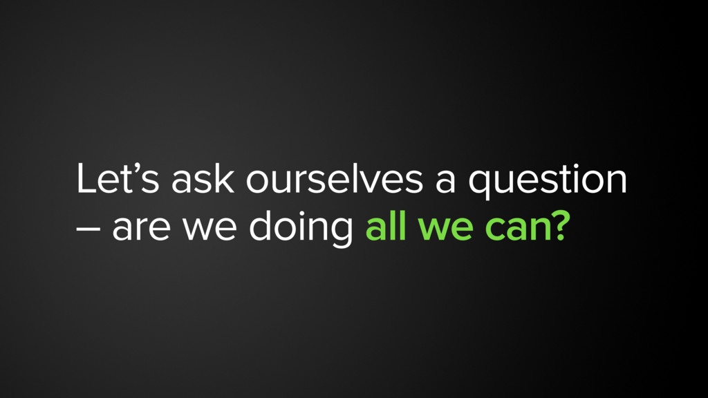 Let's ask ourselves a question – are we doing a...