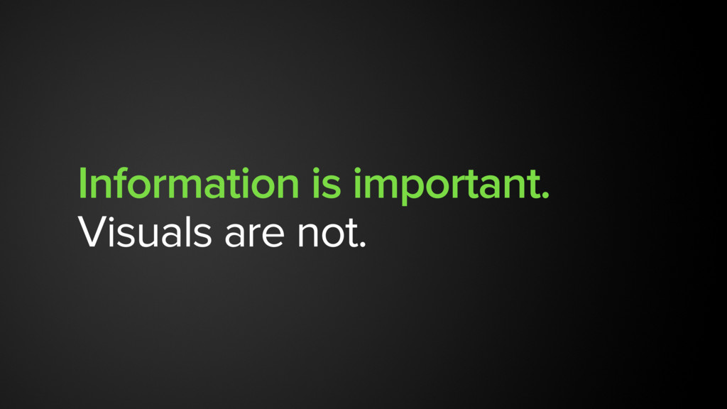Information is important. Visuals are not.