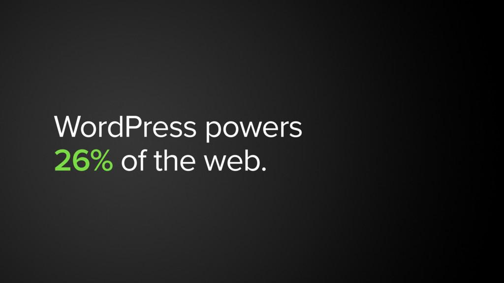WordPress powers  26% of the web.