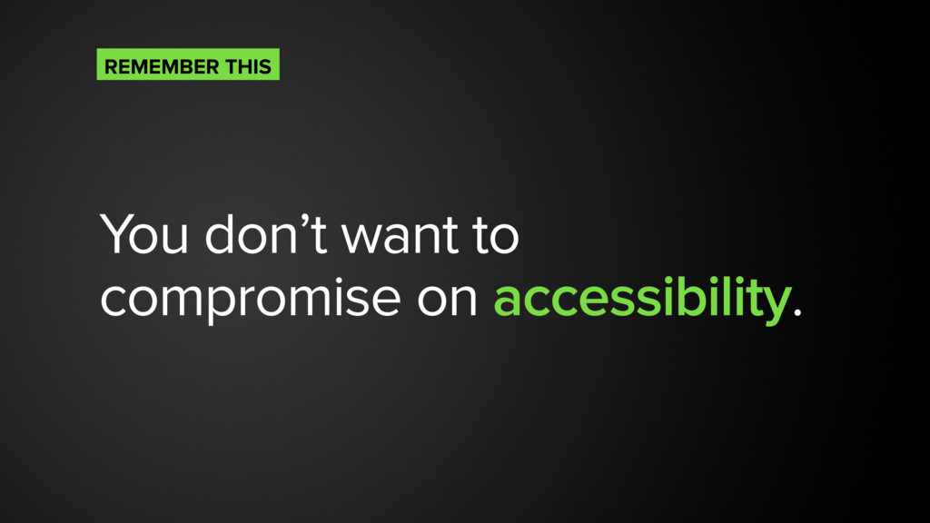 You don't want to compromise on accessibility. ...