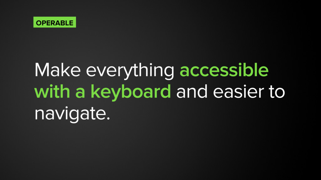 Make everything accessible with a keyboard and ...