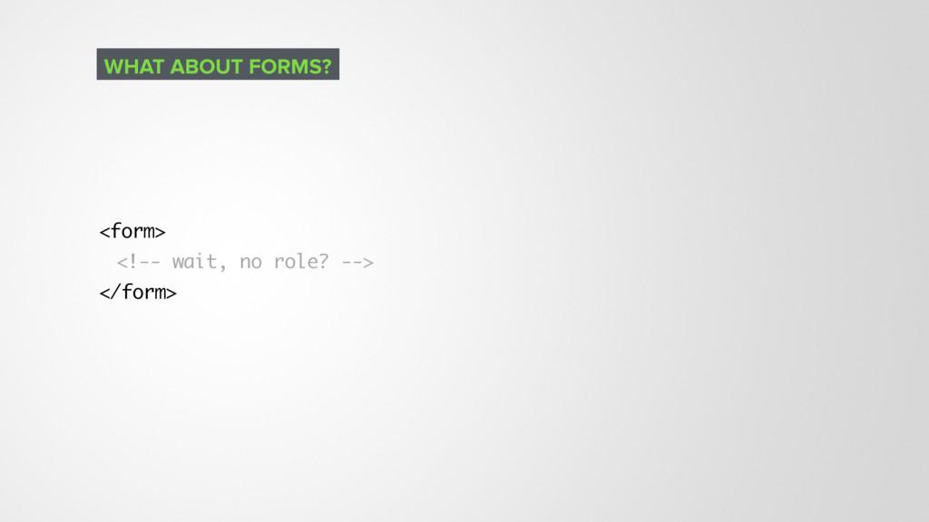 <form> <!-- wait, no role? --> </form> WHAT ABO...