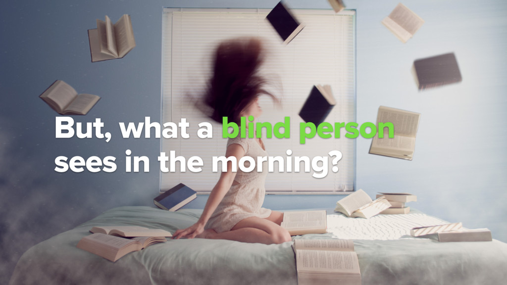But, what a blind person  sees in the morning?