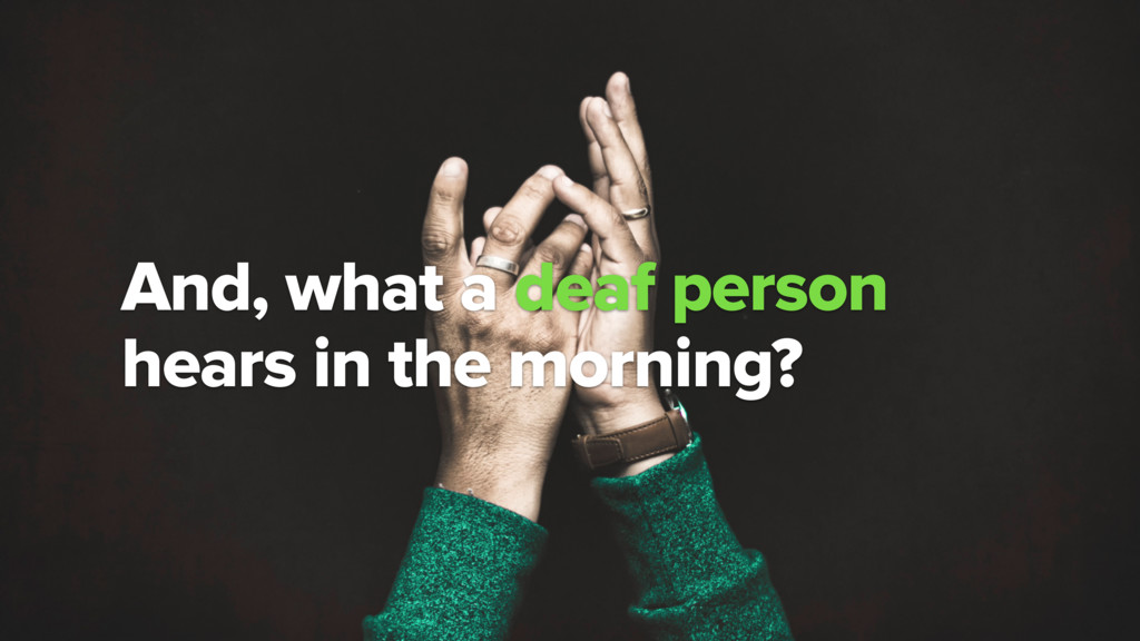 ? And, what a deaf person hears in the morning?