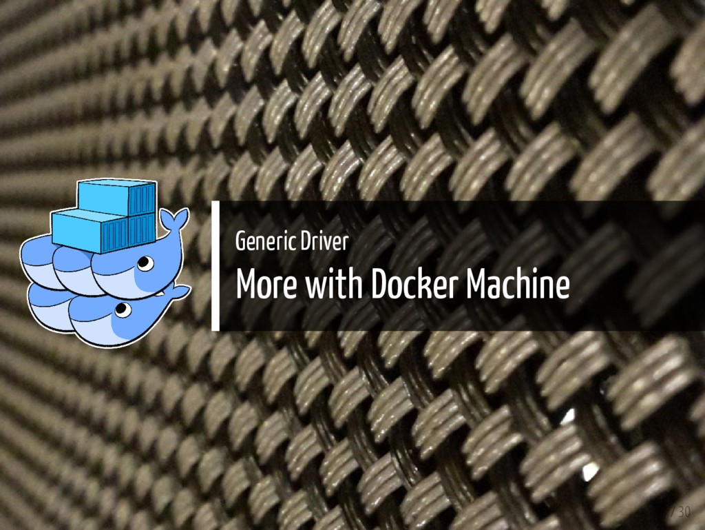 Generic Driver More with Docker Machine 18 / 30