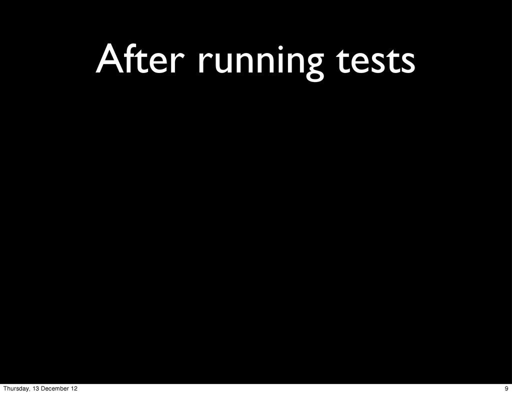 After running tests 9 Thursday, 13 December 12