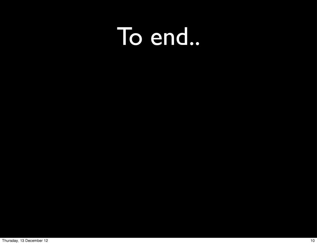 To end.. 10 Thursday, 13 December 12