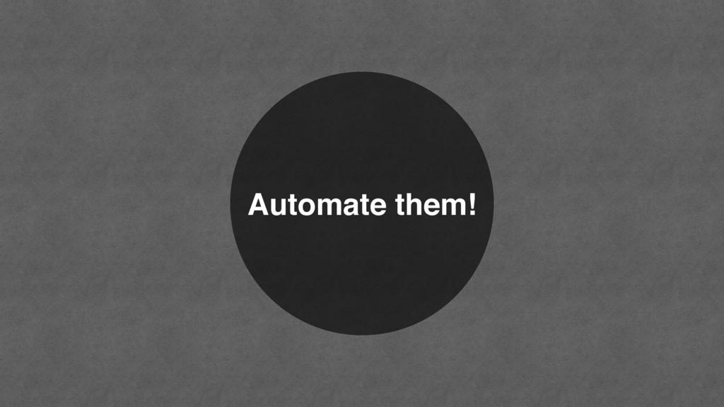 Automate them!
