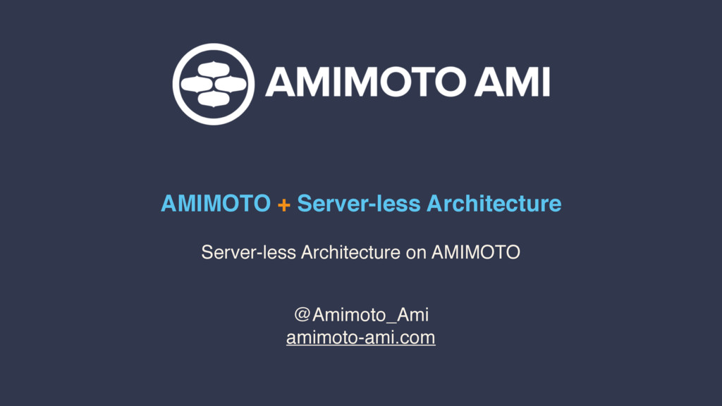 AMIMOTO + Server-less Architecture @Amimoto_Ami...