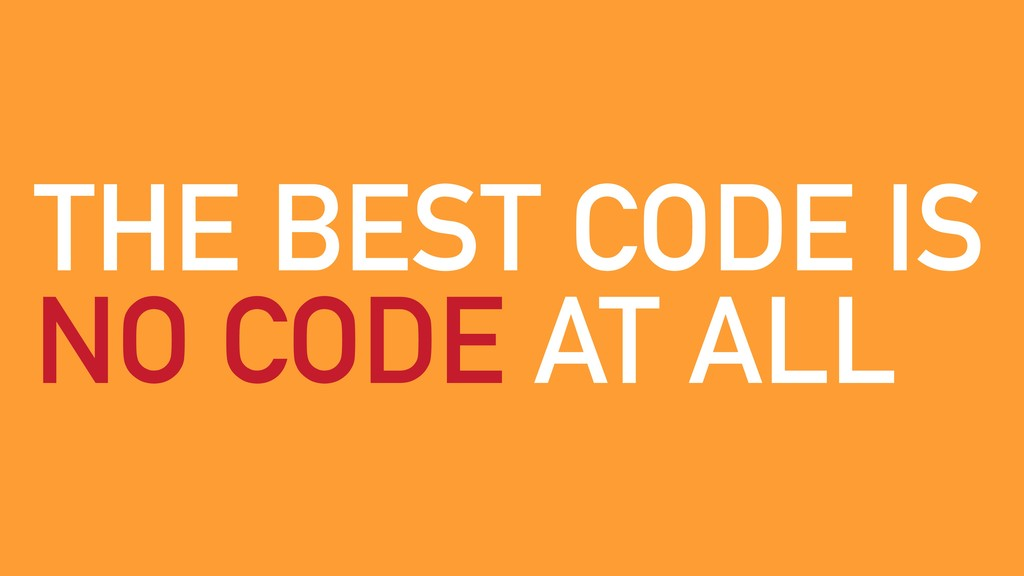 THE BEST CODE IS NO CODE AT ALL