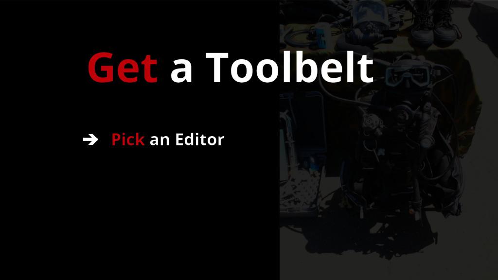 Get a Toolbelt ➔ Pick an Editor