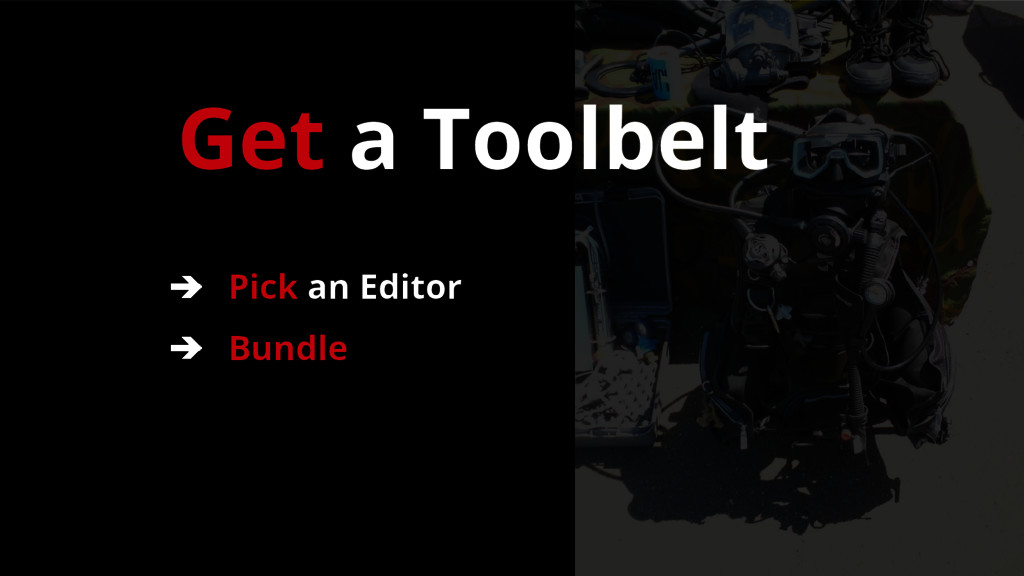 Get a Toolbelt ➔ Pick an Editor ➔ Bundle