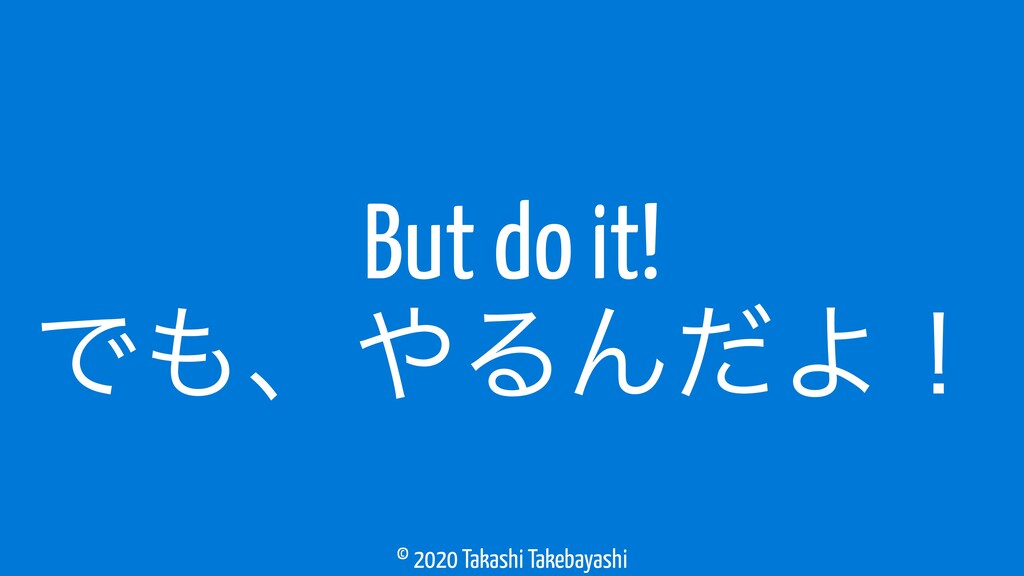 © 2020 Takashi Takebayashi But do it! Ͱ΋ɺ΍ΔΜͩΑʂ